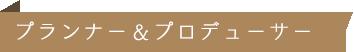 プランナー&プロデューサー